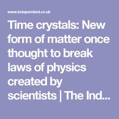 Time crystals: New form of matter once thought to break laws of physics created by scientists | The Independent