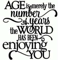 happy birthday quotes Silhouette Design Store - View Design age - world enjoying you birthday - vinyl phrase Amazing Quotes, Great Quotes, Quotes To Live By, Me Quotes, Funny Quotes, Inspirational Quotes, Flirting Quotes, Message Quotes, Inspirational Birthday Wishes