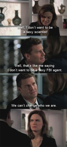 Booth and Brennan Bones . Brennan, I don't want to be a sexy scientist either, but like Booth said, we just can't change who we are. ~ that's too funny! Best Tv Shows, Best Shows Ever, Favorite Tv Shows, Movies And Tv Shows, Booth And Bones, Booth And Brennan, Tv Quotes, Movie Quotes, Drama Quotes