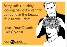 Sorry ladies, healthy looking hair color cannot be found in the beauty aisle at Wal-Mart. Love, Your Organic Hair Colorist.