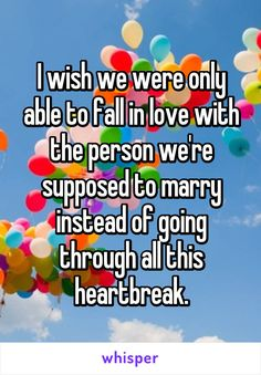 I wish we were only able to fall in love with the person we're supposed to marry instead of going through all this heartbreak.