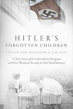 Hitler's Forgotten Children: A True Story of the Lebensborn Program and One Woman's Search for Her Real Identity by Ingrid von Oelhafen