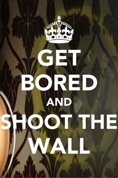 Gals, Geeks, and Grub: Get Bored and Shoot the Wall... SHERLOCK!