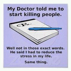 My doctor told me to start killing people.  Well not in those exact words. . . . .
