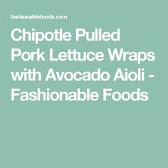 Chipotle Pulled Pork Lettuce Wraps with Avocado Aioli - Fashionable Foods