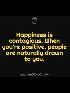 happiness is contagious. when you're positive, people are naturally drawn to you.