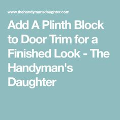 Add A Plinth Block to Door Trim for a Finished Look - The Handyman's Daughter