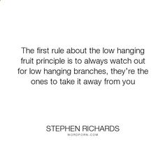 Stephen Richards - The first rule about the low hanging fruit principle is to always watch out for low.... wealth, money, self-help, self-improvement, positive-thinking, law-of-attraction, mind-power, mind-body-spirit, new-thought, stephen-richards, new-a