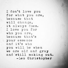 I don't love you for what you are, because that will change, it always does. I love you for who you are, because that's your essence and it's who you will be when we are old and gray and still making out. Quotes For Him, Be Yourself Quotes, Words Quotes, Wise Words, Quotes To Live By, Me Quotes, Sayings, Qoutes, Dont Love