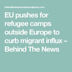 EU pushes for refugee camps outside Europe to curb migrant influx – Behind The News
