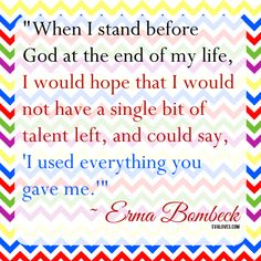 """When I stand before God at the end of my life, I would hope that I would not have a single bit of talent left, and could say, 'I used everything you gave me. Erma Bombeck Quotes, Perspective On Life, Truth Of Life, Love Me Quotes, Stand By Me, Of My Life, Give It To Me, Inspirational Quotes, Sayings"
