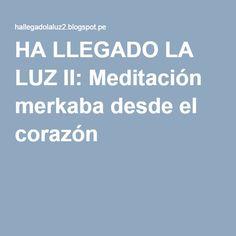 HA LLEGADO LA LUZ II: Meditación merkaba desde el corazón .