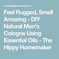 Feel Rugged, Smell Amazing - DIY Natural Men's Cologne Using Essential Oils - The Hippy Homemaker