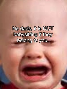That's right.. and they are not your MOTHER'S responsibility!