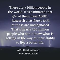 There are approximately 7.3 billion people in the world. It is estimated that about 4 percent of the world's population has #ADHD. Research also indicates that 85 percent of those who might have it don't know it because they are un-diagnosed. That is a whole lot of people — some 300  million — who may not know what is getting in the way of their ability to live a better life.  - David Giwerc  #ADHDcoaching #geteducated