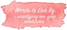Words to Live By - Simplifying New Year Resolutions