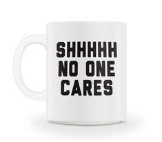 Shhhhh No One Cares Mug