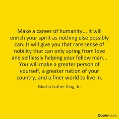 Make a career of humanity... It will enrich your spirit as nothing else possibly can. It will give you that rare sense of nobility that can only spring from love and selflessly helping your fellow man... You will make a greater person of yourself, a greater nation of your country, and a finer world to live in. - Martin Luther King, Jr. #4