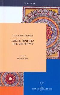 Luce e tenebra del Medioevo / Claudio Leonardi ; a cura di Francesco Santi ; presentazione di Agostino Paravicini Bagliani - Firenze : Sismel, 2014