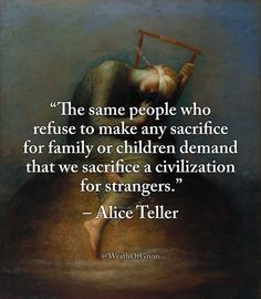 """The same people who refuse to make any sacrifice for family or children demand that we sacrifice a civilization for strangers.""  – Alice Teller"