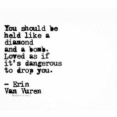 You should be held like a diamond and a bomb. Loved as if it's dangerous to drop You. Poem Quotes, Great Quotes, Words Quotes, Wise Words, Quotes To Live By, Life Quotes, Inspirational Quotes, Sayings, Awesome Quotes