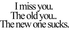 Funny Sad Love Quotes I miss you. The old you. The new one sucks. Sad Love Quotes, Great Quotes, Quotes To Live By, Inspirational Quotes, You Changed Quotes, Awesome Quotes, Miss The Old You, I Miss You, Angst Quotes