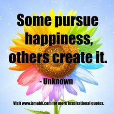 Some pursue happiness others create it