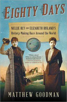 Eighty Days: Nellie Bly and Elizabeth Bisland's History-Making Race Around the World by Matthew Goodman