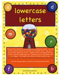 Lowercase Letters Activity: Play Find The Quarter to practice identifying lowercase letters. Lay the letter cards face down on a surface or in a pocket chart. Hide six of the quarters behind the letters. Students take turns flipping over the letters to find the hidden quarters! Students must say the letter after it is flipped. The student who collects the most quarters wins. Extra Activity: Print two sets of letter cards and make a match game!