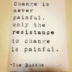 Change is never painful. Only the resistance to change is painful. - The Buddha Life Quotes Love, Great Quotes, Quotes To Live By, Me Quotes, Motivational Quotes, Inspirational Quotes, Embrace Change Quotes, The Words, Cool Words