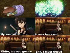 My sandwich! It was innocent... Kirito, are you gonna- Shh, I must grieve... XD https://www.youtube.com/watch?v=PsWj_RKbkxU