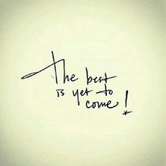 The best is yet to come :)