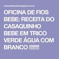 OFICINA DE FIOS BEBE: RECEITA DO CASAQUINHO BEBE EM TRICO VERDE ÁGUA COM BRANCO !!!!!!!!