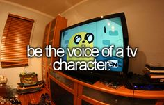 Be the voice of a TV character - My goal for this one is to take the stupid OUT of today's cartoons!