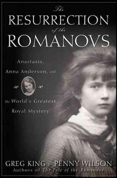 The Resurrection of the Romanovs: Anastasia, Anna Anderson, and the World's Greatest Royal Mystery