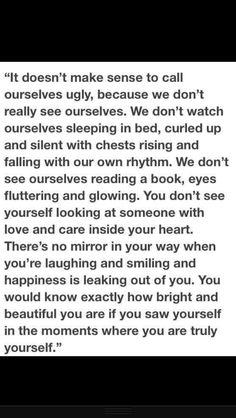 ...You don't see yourself looking at someone with love and care inside your heart. There's no mirror in your way when you're laughing and smiling and happiness is leaking out of you. You would know exactly how bright and beautiful you are if you saw yourself in the moments where you are truly yourself. <3