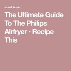The Ultimate Guide To The Philips Airfryer • Recipe This
