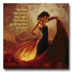 Dig deep wild woman And watch your freedom ignite your soul . E. McLeoud
