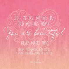 Just in case no one has told you this today . . . You Are Beautiful ~ by CarlyMarie