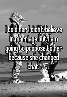 I told her I didn't believe in marriage but I am going to propose to her because she changed that
