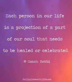 Each person in our life is a projection of a part of our soul that needs to be healed or celebrated. #wisdom #affirmations