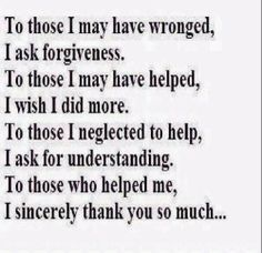 To those I may have wronged, I ask forgiveness. To those I may have helped, I wish I did more. TO those I neglected to help, I ask for understanding. To those who helped me, I sincerely thank you so much... #life #forgiveness #quotes