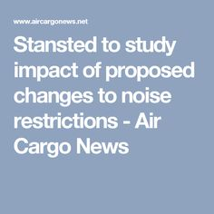 Stansted to study impact of proposed changes to noise restrictions - Air Cargo News