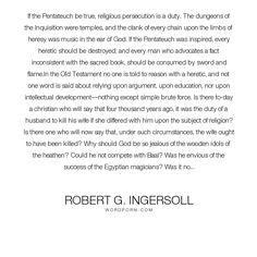 """Robert G. Ingersoll - """"If the Pentateuch be true, religious persecution is a duty. The dungeons of the Inquisition..."""". god, education, religion, heaven, bible, music, silence, mind, reason, hell, magic, intellect, husband, wife, christian, christianity, power, kindness, universe, crime, law, angels, doubt, eternity, will, wish, fact, laugh, duty, ignorant, flames, jealous, egypt, argument, thief, idolatry, heretic, investigation, honest, temples, minister, intolerance, force, catholicism…"""