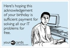 Funny Birthday Ecard: Here's hoping this acknowledgement of your birthday is sufficient payment for solving all our IT problems for free.