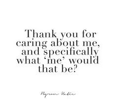 Thank you for caring about me, and specifically what 'me' would that be?  —Byron Katie