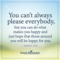 You cannot always please everybody You can't always please everybody, but you can do what makes you happy and just hope that those around you will be happy for you. — Robert Tew