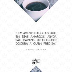 """"""" Bem aventurados os que,em dias amargos,ainda são capazes de oferecer  DOÇURA a quem precisa.""""                                                          -Thiago Grulma"""