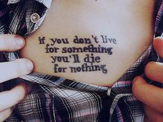 If you dont live for something, you'll die for nothing.