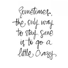 Sometimes, the only way to stay sane is to go a little crazy.